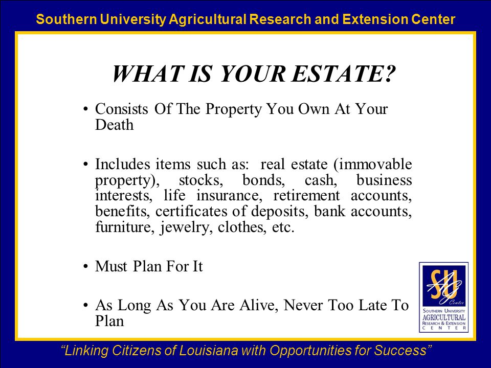 Southern University Agricultural Research and Extension Center Linking Citizens of Louisiana with Opportunities for Success WHAT IS YOUR ESTATE.