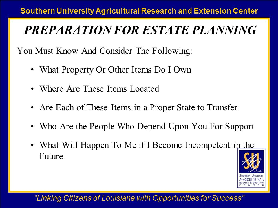 Southern University Agricultural Research and Extension Center Linking Citizens of Louisiana with Opportunities for Success PREPARATION FOR ESTATE PLANNING You Must Know And Consider The Following: What Property Or Other Items Do I Own Where Are These Items Located Are Each of These Items in a Proper State to Transfer Who Are the People Who Depend Upon You For Support What Will Happen To Me if I Become Incompetent in the Future