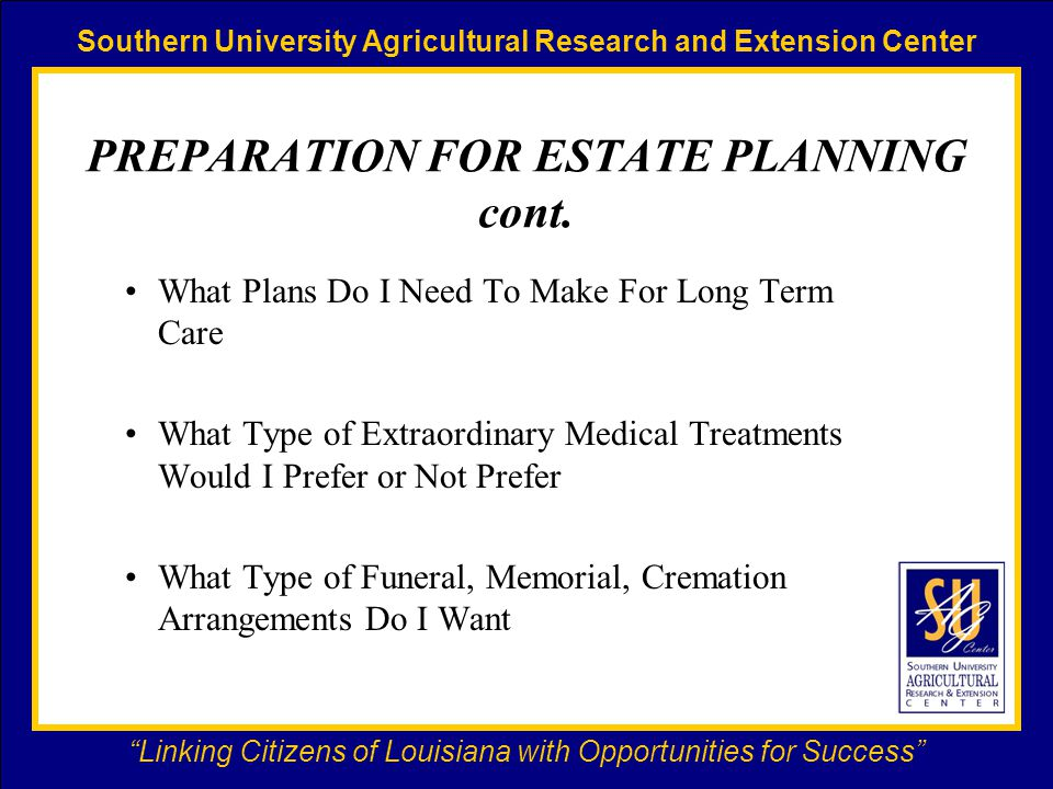 Southern University Agricultural Research and Extension Center Linking Citizens of Louisiana with Opportunities for Success PREPARATION FOR ESTATE PLANNING cont.