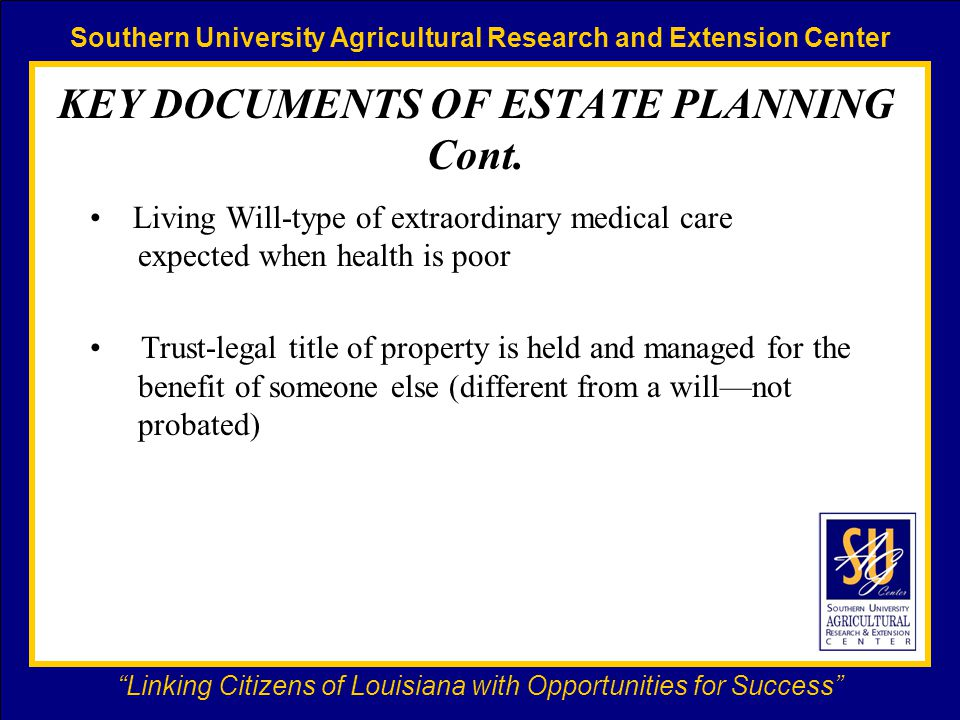 Southern University Agricultural Research and Extension Center Linking Citizens of Louisiana with Opportunities for Success KEY DOCUMENTS OF ESTATE PLANNING Cont.