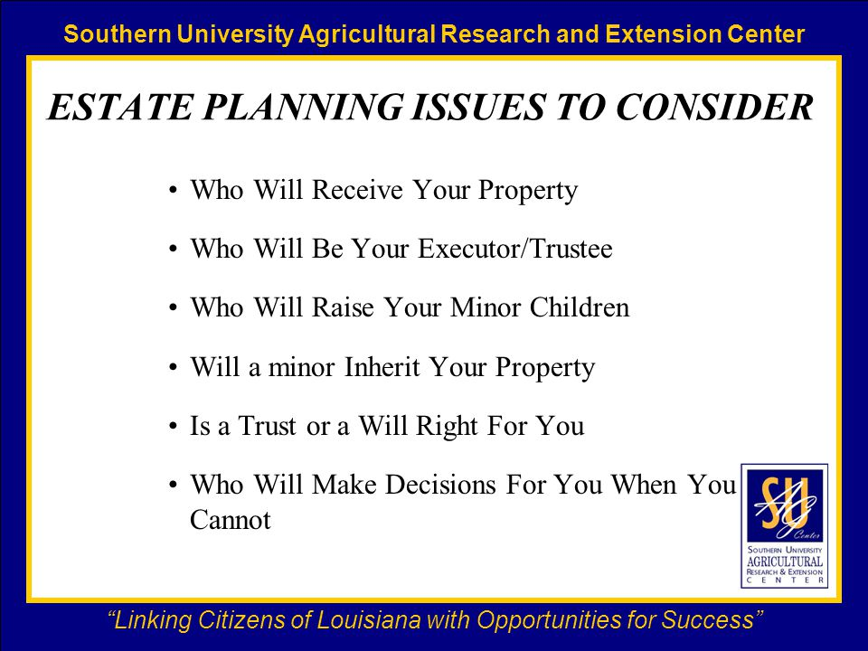 Southern University Agricultural Research and Extension Center Linking Citizens of Louisiana with Opportunities for Success ESTATE PLANNING ISSUES TO CONSIDER Who Will Receive Your Property Who Will Be Your Executor/Trustee Who Will Raise Your Minor Children Will a minor Inherit Your Property Is a Trust or a Will Right For You Who Will Make Decisions For You When You Cannot