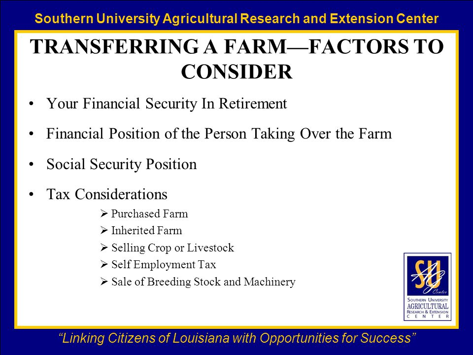 Southern University Agricultural Research and Extension Center Linking Citizens of Louisiana with Opportunities for Success TRANSFERRING A FARM—FACTORS TO CONSIDER Your Financial Security In Retirement Financial Position of the Person Taking Over the Farm Social Security Position Tax Considerations  Purchased Farm  Inherited Farm  Selling Crop or Livestock  Self Employment Tax  Sale of Breeding Stock and Machinery