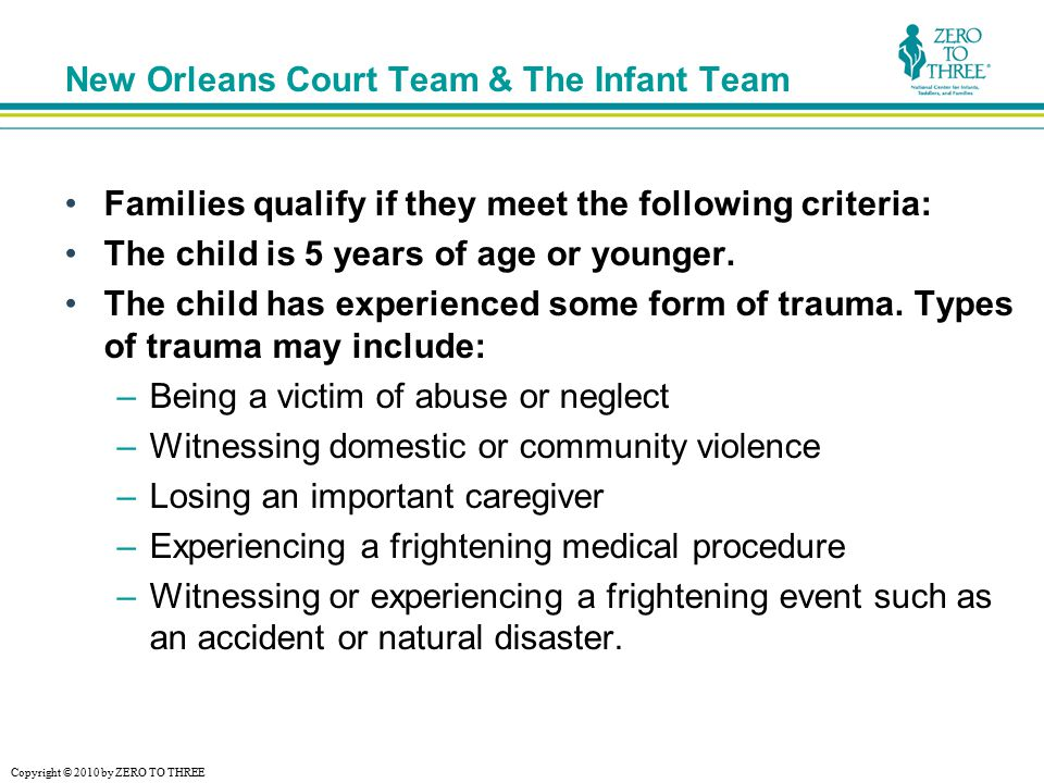 Copyright © 2010 by ZERO TO THREE New Orleans Court Team & The Infant Team Families qualify if they meet the following criteria: The child is 5 years of age or younger.
