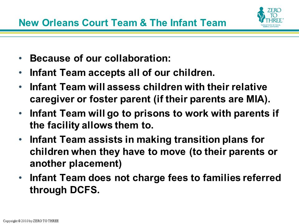 Copyright © 2010 by ZERO TO THREE New Orleans Court Team & The Infant Team Because of our collaboration: Infant Team accepts all of our children.