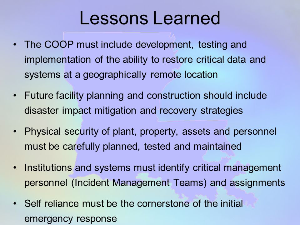 Lessons Learned The COOP must include development, testing and implementation of the ability to restore critical data and systems at a geographically remote location Future facility planning and construction should include disaster impact mitigation and recovery strategies Physical security of plant, property, assets and personnel must be carefully planned, tested and maintained Institutions and systems must identify critical management personnel (Incident Management Teams) and assignments Self reliance must be the cornerstone of the initial emergency response