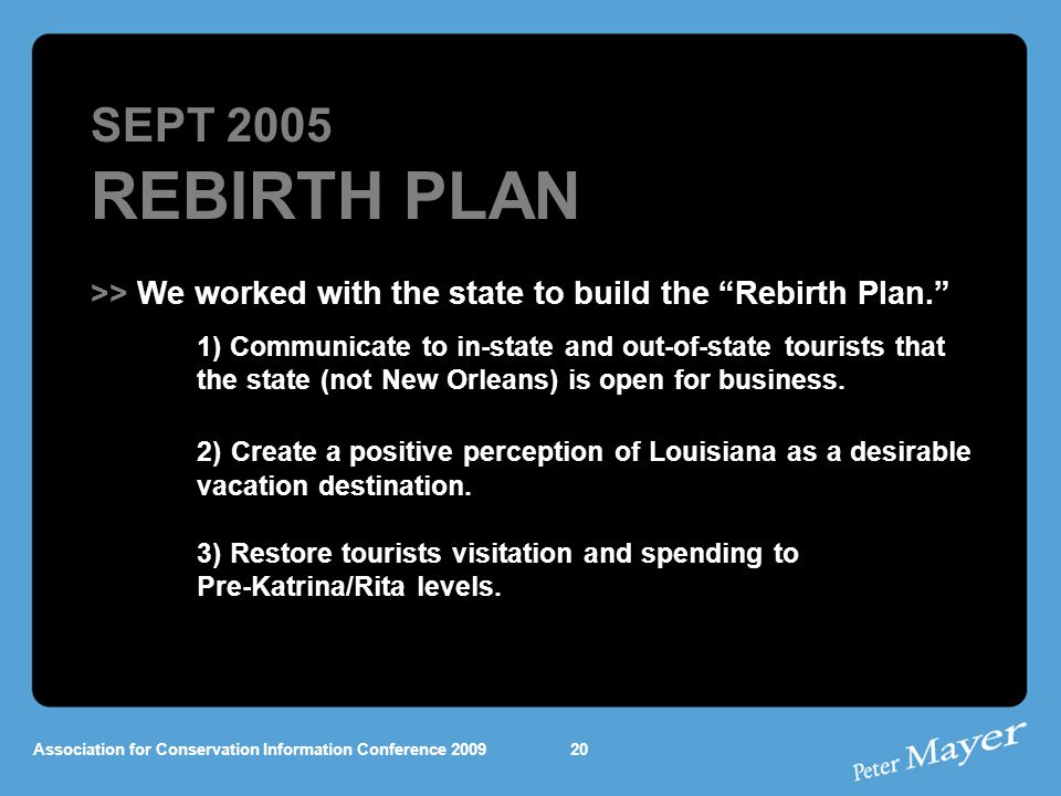 Association for Conservation Information Conference 2009 SEPT 2005 REBIRTH PLAN >> We worked with the state to build the Rebirth Plan. 1) Communicate to in-state and out-of-state tourists that the state (not New Orleans) is open for business.