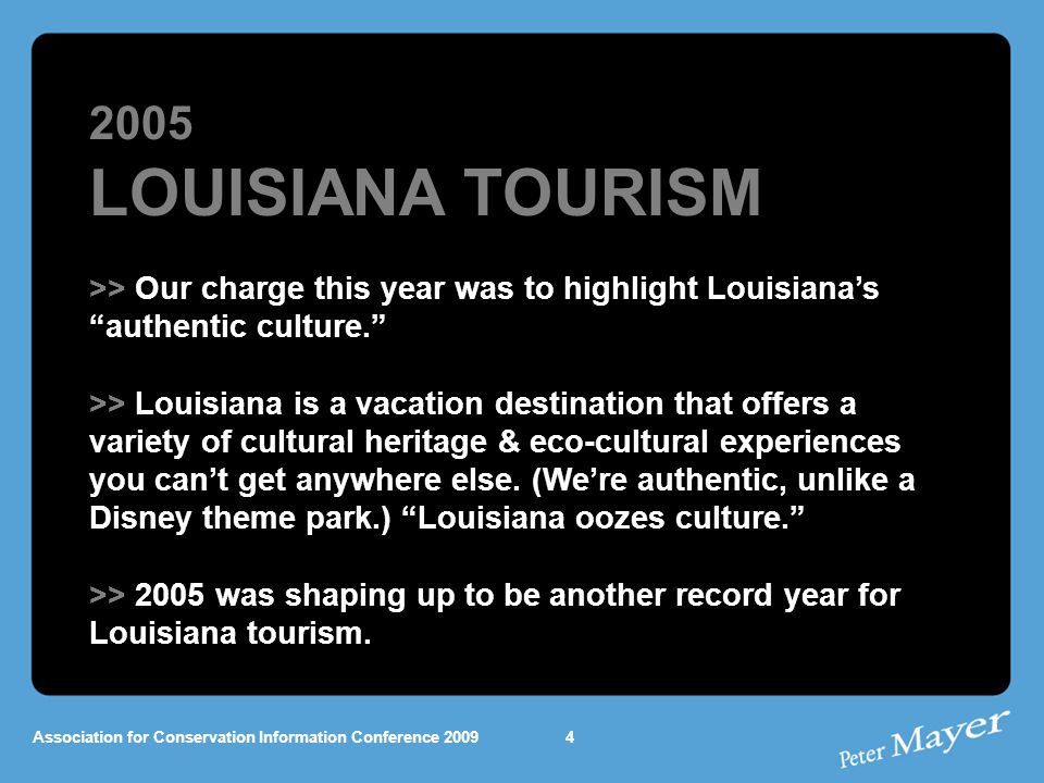 2005 LOUISIANA TOURISM >> Our charge this year was to highlight Louisiana's authentic culture. >> Louisiana is a vacation destination that offers a variety of cultural heritage & eco-cultural experiences you can't get anywhere else.