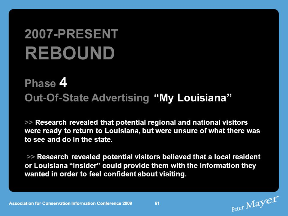 Association for Conservation Information Conference 2009 2007-PRESENT REBOUND Phase 4 Out-Of-State Advertising My Louisiana >> Research revealed that potential regional and national visitors were ready to return to Louisiana, but were unsure of what there was to see and do in the state.