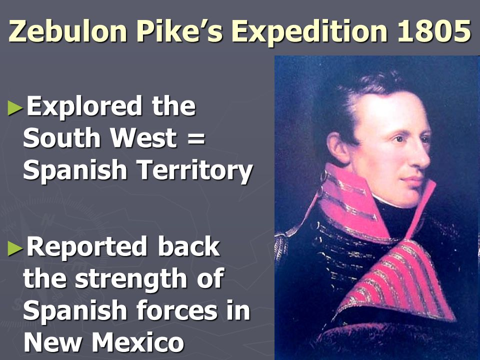 Zebulon Pike's Expedition 1805 ► Explored the South West = Spanish Territory ► Reported back the strength of Spanish forces in New Mexico