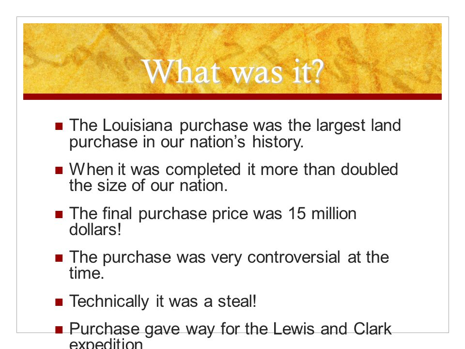 What was it? The Louisiana purchase was the largest land purchase in our nation's history. When it was completed it more than doubled the size of our