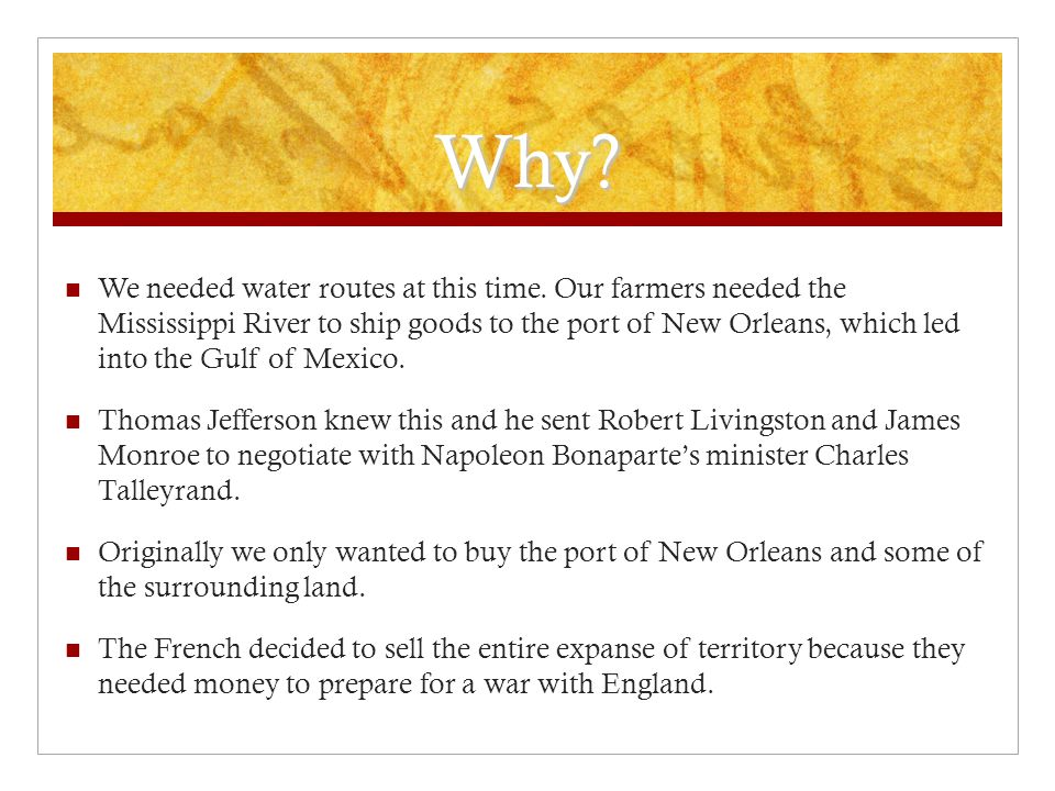 Why? We needed water routes at this time. Our farmers needed the Mississippi River to ship goods to the port of New Orleans, which led into the Gulf o