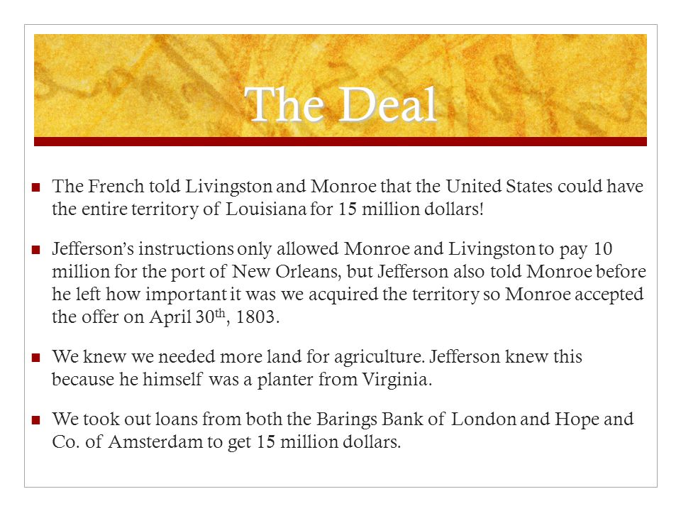 The Deal The French told Livingston and Monroe that the United States could have the entire territory of Louisiana for 15 million dollars! Jefferson's