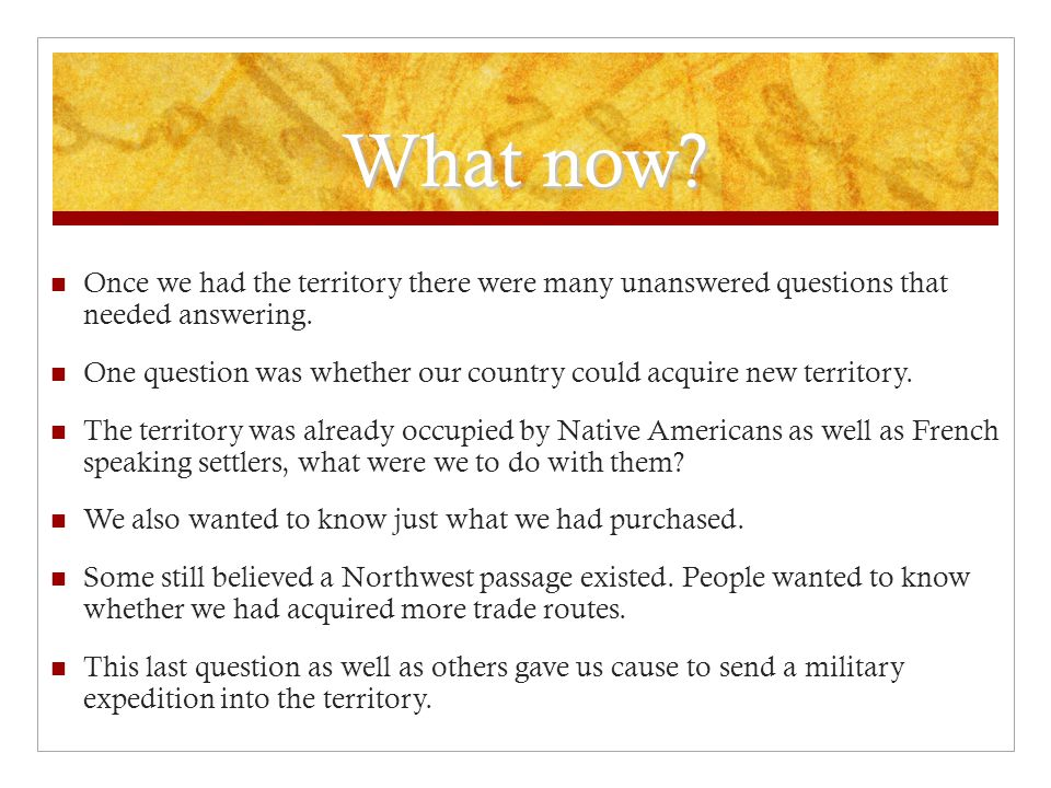 What now? Once we had the territory there were many unanswered questions that needed answering. One question was whether our country could acquire new