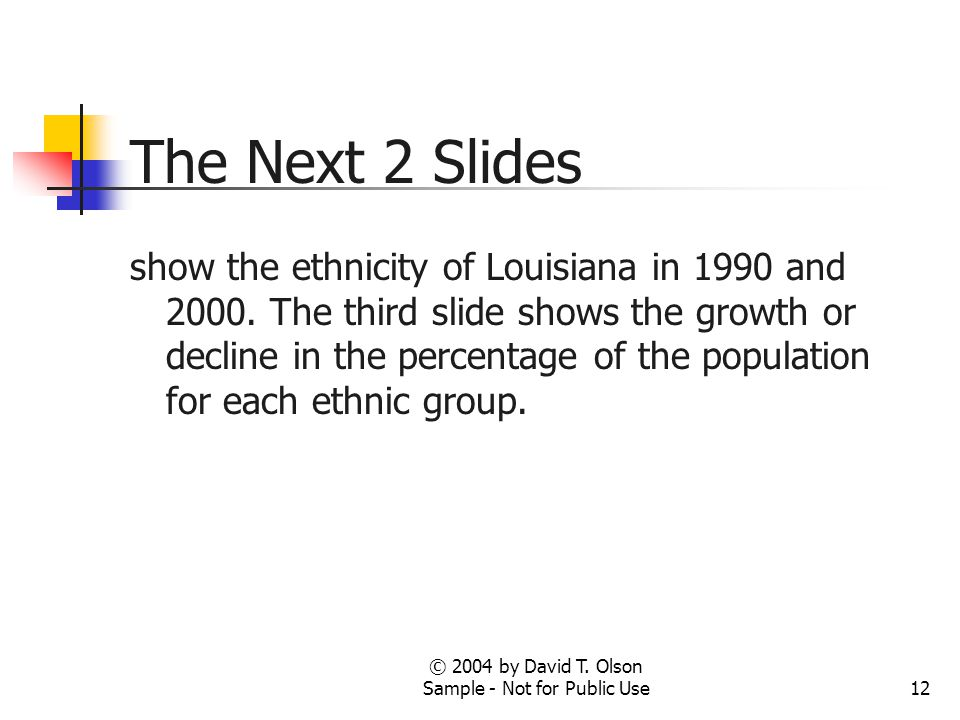© 2004 by David T. Olson Sample - Not for Public Use12 The Next 2 Slides show the ethnicity of Louisiana in 1990 and 2000. The third slide shows the g