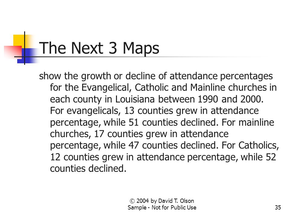 © 2004 by David T. Olson Sample - Not for Public Use35 The Next 3 Maps show the growth or decline of attendance percentages for the Evangelical, Catho