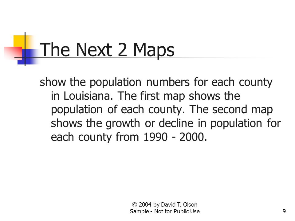 © 2004 by David T. Olson Sample - Not for Public Use9 The Next 2 Maps show the population numbers for each county in Louisiana. The first map shows th