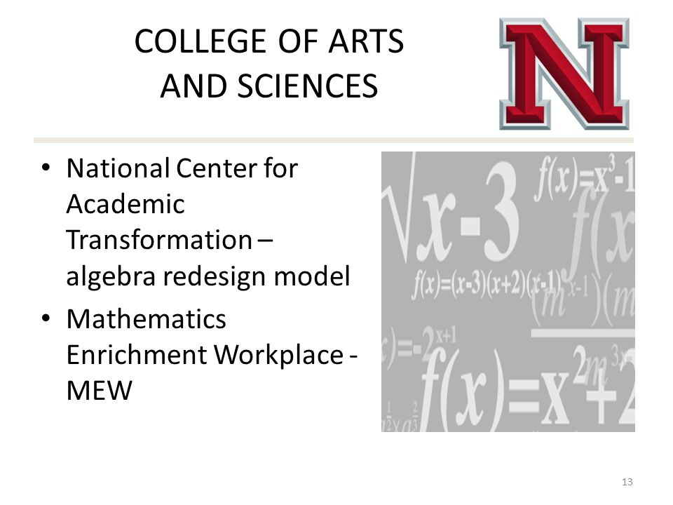 COLLEGE OF ARTS AND SCIENCES National Center for Academic Transformation – algebra redesign model Mathematics Enrichment Workplace - MEW 13