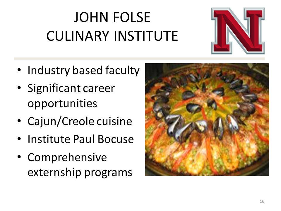 JOHN FOLSE CULINARY INSTITUTE Industry based faculty Significant career opportunities Cajun/Creole cuisine Institute Paul Bocuse Comprehensive externship programs 16