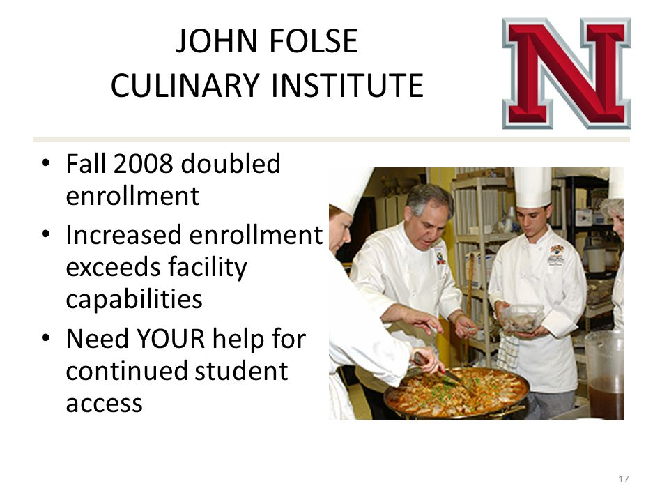 JOHN FOLSE CULINARY INSTITUTE Fall 2008 doubled enrollment Increased enrollment exceeds facility capabilities Need YOUR help for continued student access 17