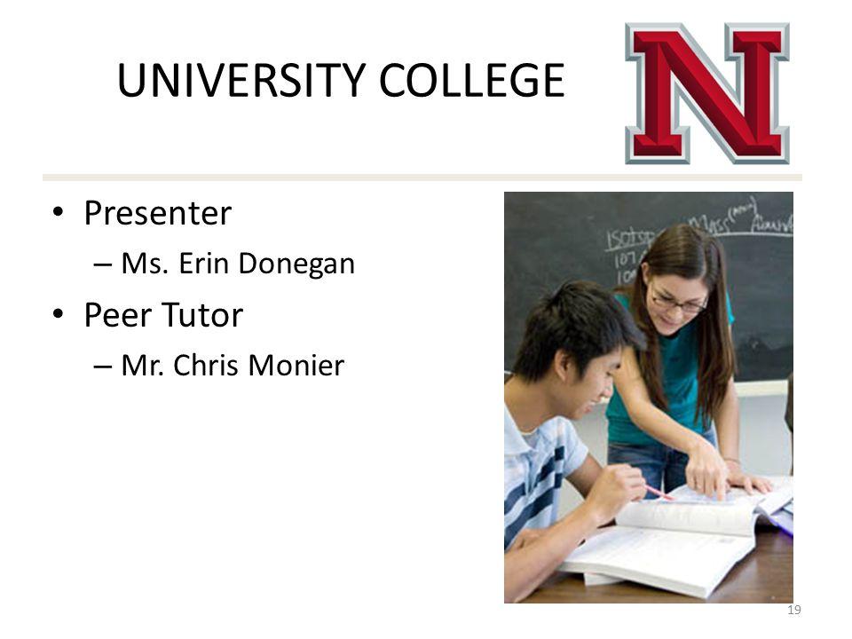 UNIVERSITY COLLEGE Presenter – Ms. Erin Donegan Peer Tutor – Mr. Chris Monier 19
