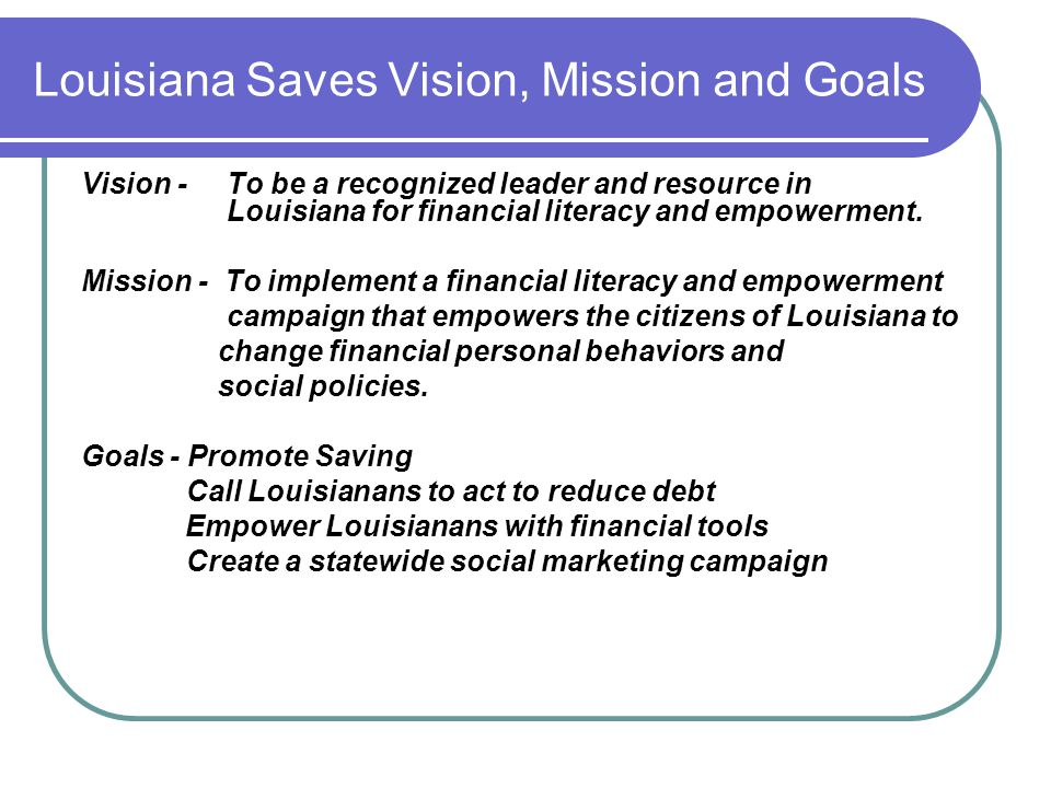 Louisiana Saves Vision, Mission and Goals Vision - To be a recognized leader and resource in Louisiana for financial literacy and empowerment. Mission