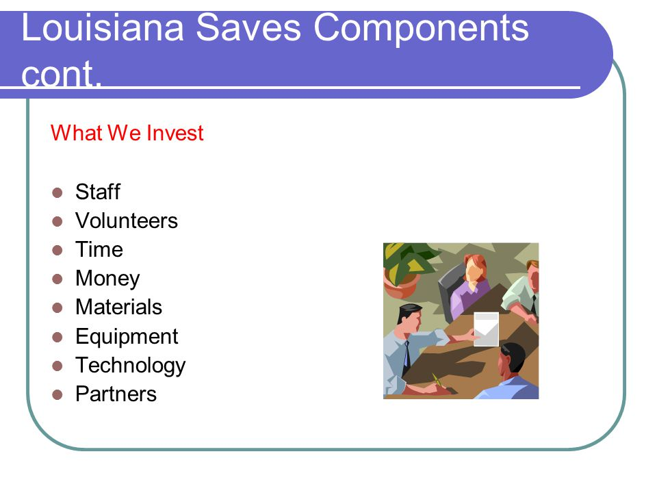 Louisiana Saves Components cont. What We Invest Staff Volunteers Time Money Materials Equipment Technology Partners