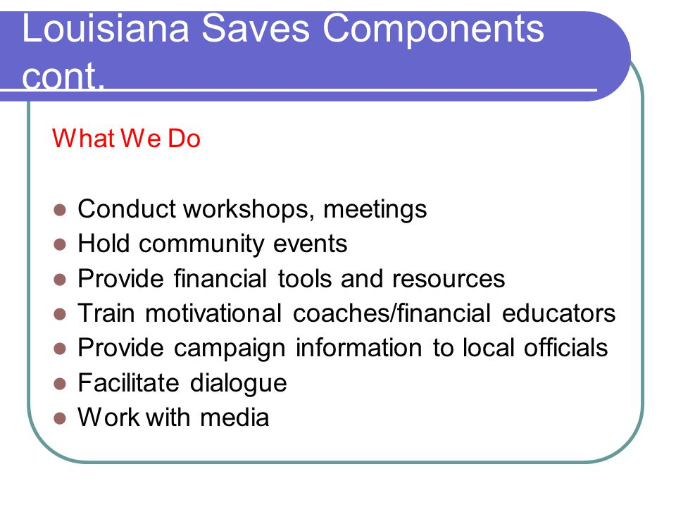 Louisiana Saves Components cont. What We Do Conduct workshops, meetings Hold community events Provide financial tools and resources Train motivational
