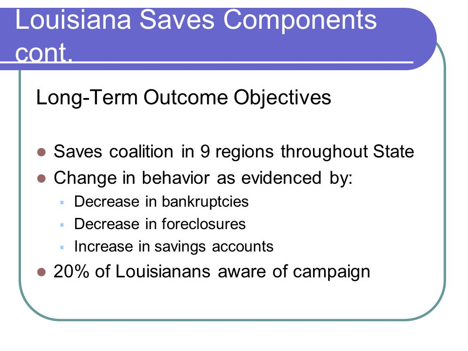 Louisiana Saves Components cont. Long-Term Outcome Objectives Saves coalition in 9 regions throughout State Change in behavior as evidenced by:  Decr