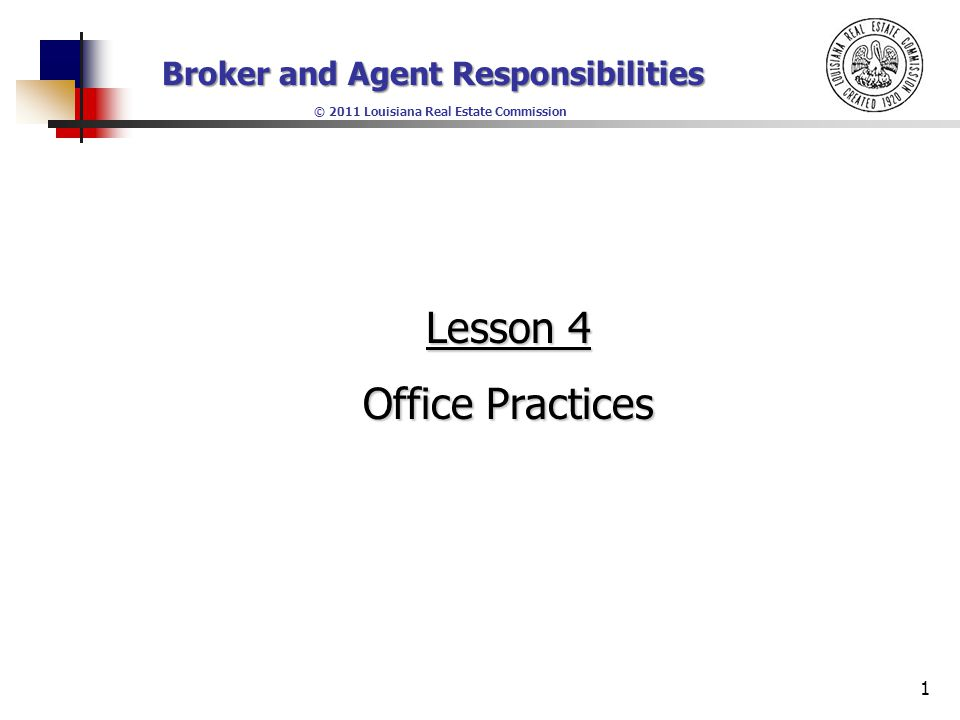 Broker and Agent Responsibilities © 2011 Louisiana Real Estate Commission Lesson 4 Objectives Upon completion of this lesson, each student will be able to: Identify which types of contracts and forms that should be maintained in a well-managed forms manual and explain why these forms should be prepared by the broker Identify which types of contracts and forms that should be maintained in a well-managed forms manual and explain why these forms should be prepared by the broker 2