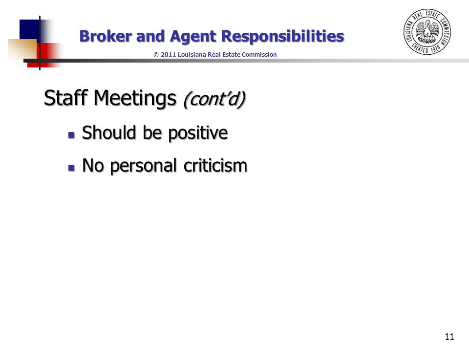 Broker and Agent Responsibilities © 2011 Louisiana Real Estate Commission Staff Meetings (cont'd) Should be positive Should be positive No personal criticism No personal criticism 11