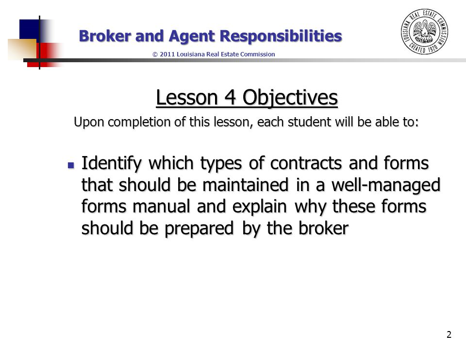 Broker and Agent Responsibilities © 2011 Louisiana Real Estate Commission Lesson 4 Objectives Upon completion of this lesson, each student will be able to: Explain the purpose of a staff meeting and list three things that should and should not take place at staff meetings.