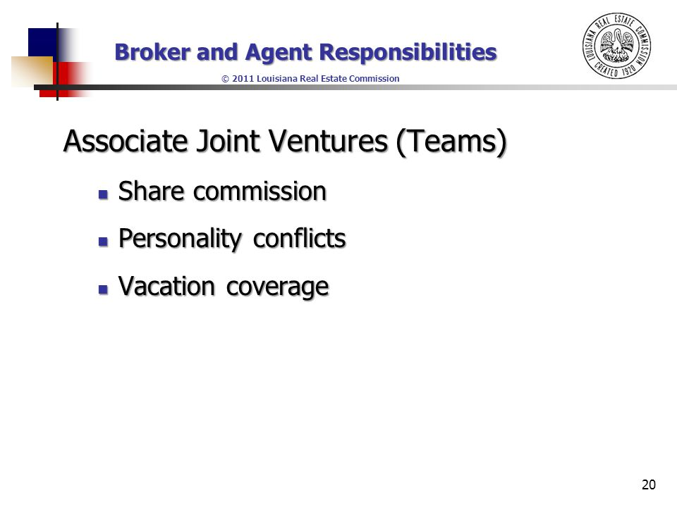 Broker and Agent Responsibilities © 2011 Louisiana Real Estate Commission Associate Joint Ventures (Teams) Share commission Share commission Personality conflicts Personality conflicts Vacation coverage Vacation coverage 20