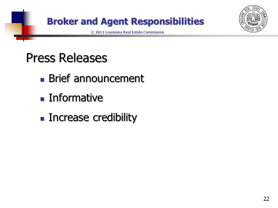 Broker and Agent Responsibilities © 2011 Louisiana Real Estate Commission Press Releases Brief announcement Brief announcement Informative Informative Increase credibility Increase credibility 22
