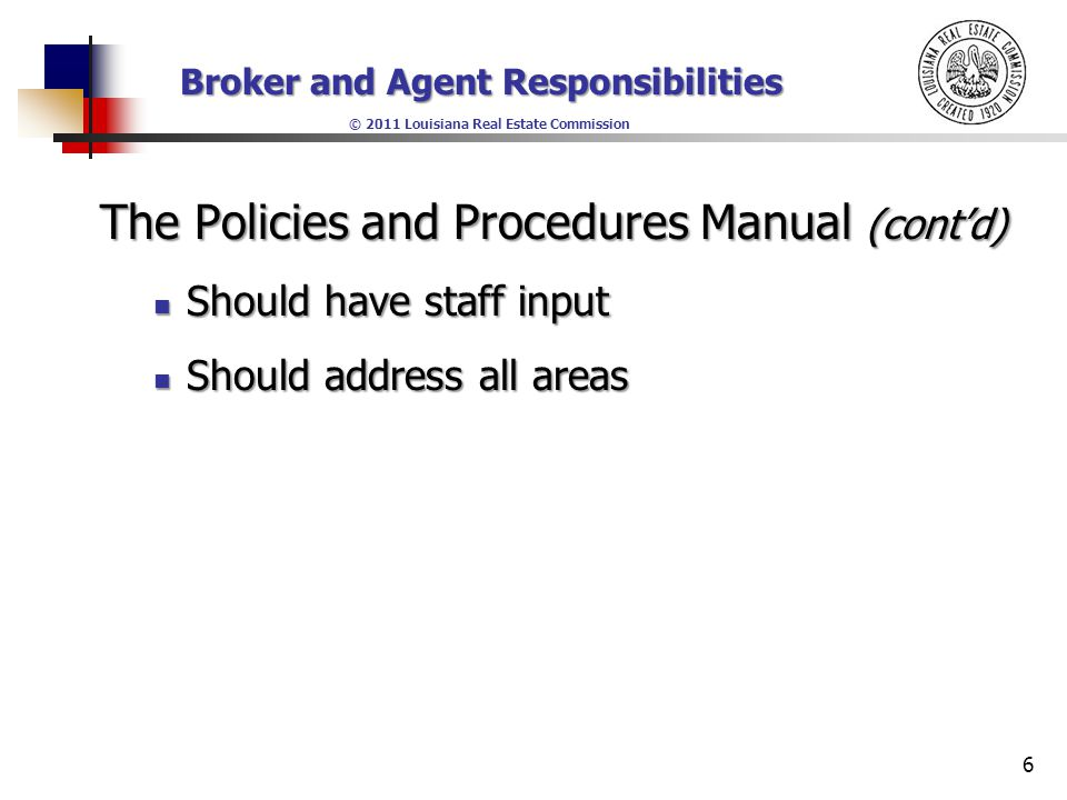 Broker and Agent Responsibilities © 2011 Louisiana Real Estate Commission The Policies and Procedures Manual (cont'd) Should have staff input Should have staff input Should address all areas Should address all areas 6