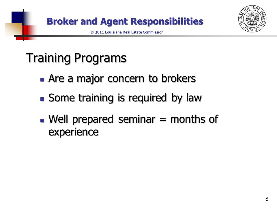 Broker and Agent Responsibilities © 2011 Louisiana Real Estate Commission Training Programs Are a major concern to brokers Are a major concern to brokers Some training is required by law Some training is required by law Well prepared seminar = months of experience Well prepared seminar = months of experience 8