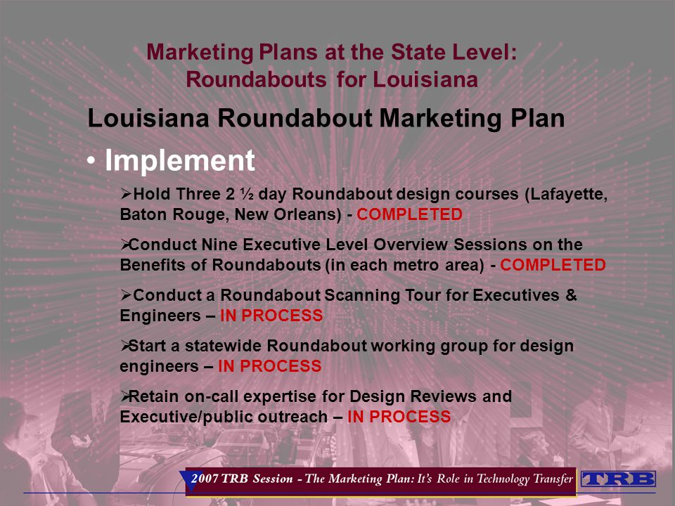 Marketing Plans at the State Level: Roundabouts for Louisiana Louisiana Roundabout Marketing Plan Implement  Hold Three 2 ½ day Roundabout design courses (Lafayette, Baton Rouge, New Orleans) - COMPLETED  Conduct Nine Executive Level Overview Sessions on the Benefits of Roundabouts (in each metro area) - COMPLETED  Conduct a Roundabout Scanning Tour for Executives & Engineers – IN PROCESS  Start a statewide Roundabout working group for design engineers – IN PROCESS  Retain on-call expertise for Design Reviews and Executive/public outreach – IN PROCESS
