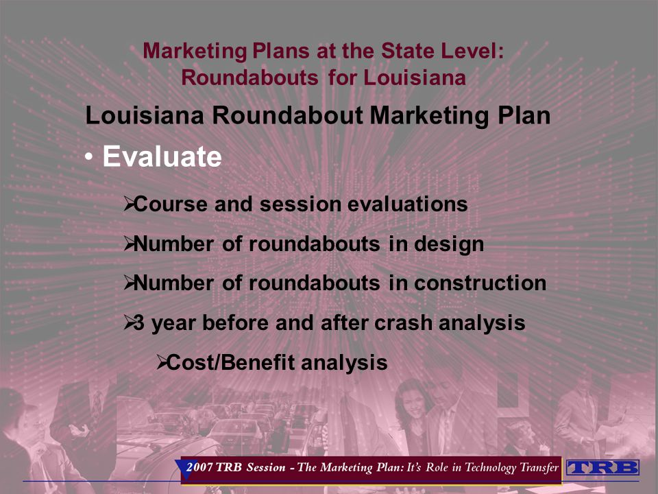 Marketing Plans at the State Level: Roundabouts for Louisiana Louisiana Roundabout Marketing Plan Evaluate  Course and session evaluations  Number of roundabouts in design  Number of roundabouts in construction  3 year before and after crash analysis  Cost/Benefit analysis
