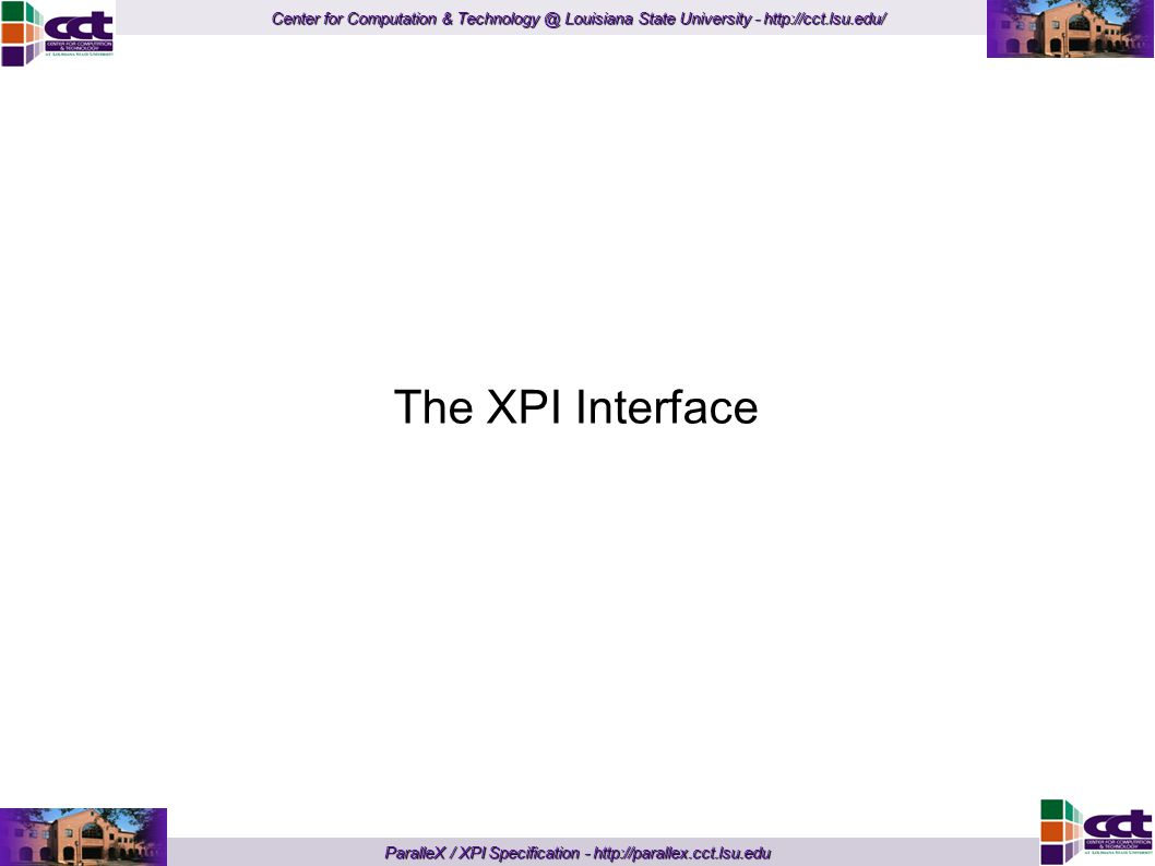 Center for Computation & Technology @ Louisiana State University - http://cct.lsu.edu/ ParalleX / XPI Specification - http://parallex.cct.lsu.edu The XPI Interface
