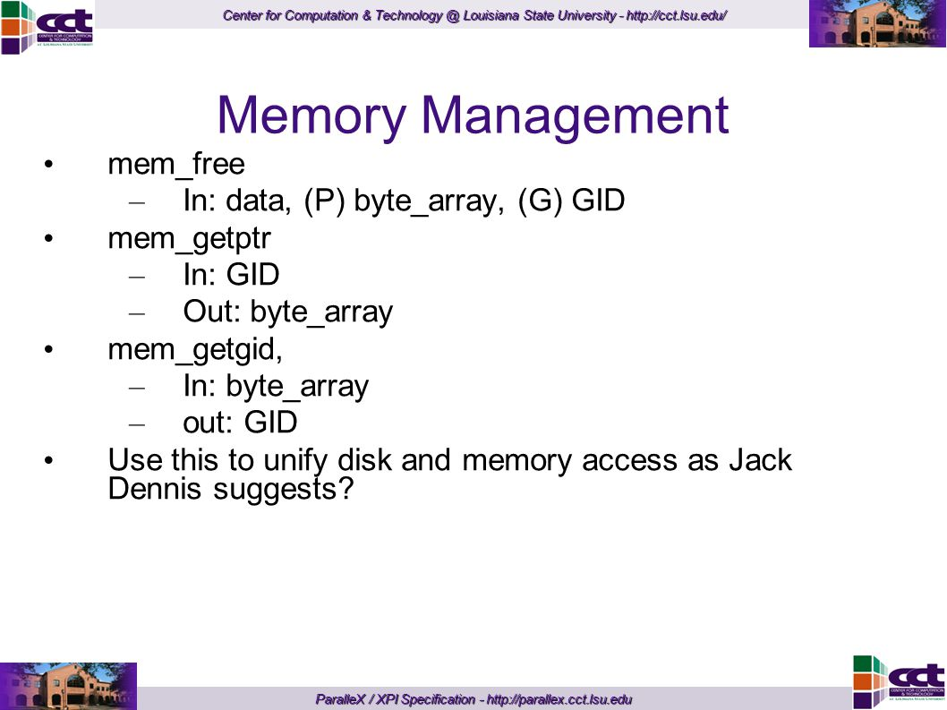 Center for Computation & Technology @ Louisiana State University - http://cct.lsu.edu/ ParalleX / XPI Specification - http://parallex.cct.lsu.edu Memory Management mem_free – In: data, (P) byte_array, (G) GID mem_getptr – In: GID – Out: byte_array mem_getgid, – In: byte_array – out: GID Use this to unify disk and memory access as Jack Dennis suggests