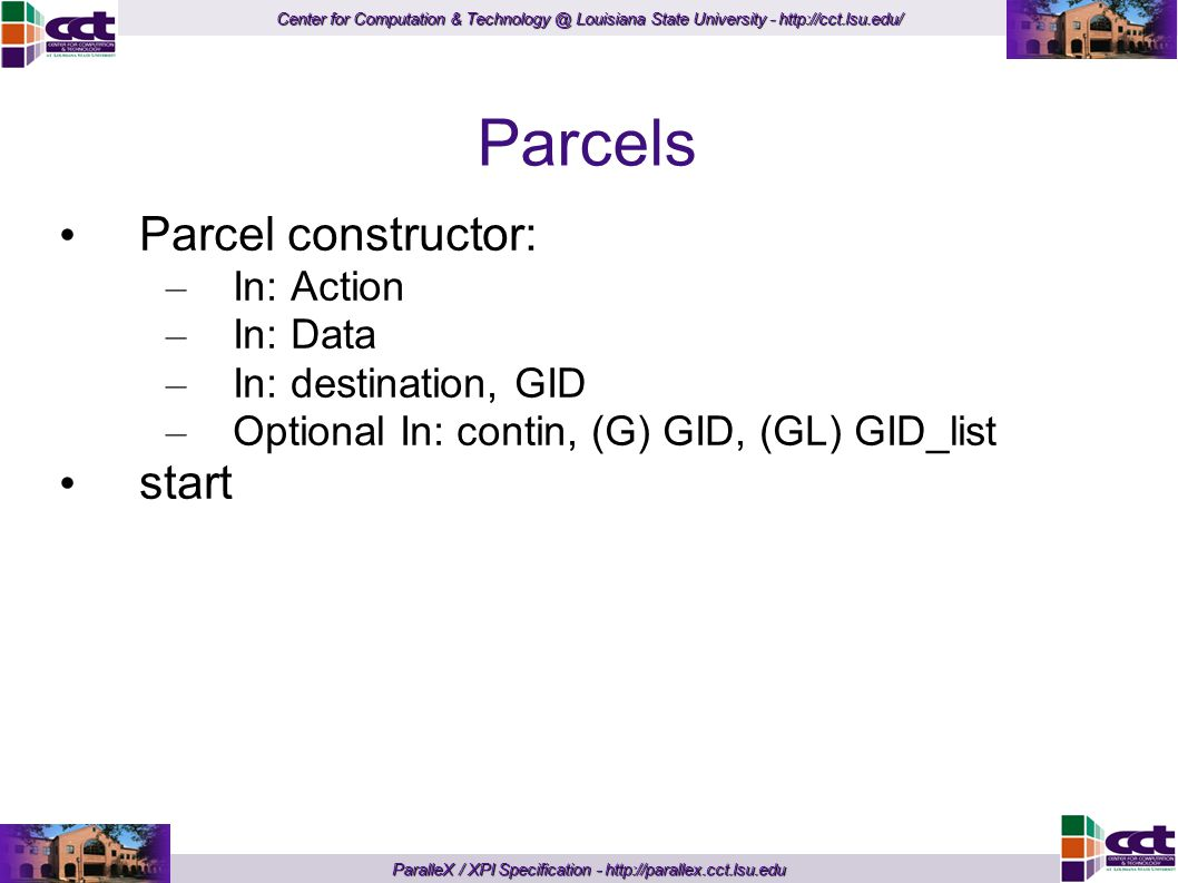 Center for Computation & Technology @ Louisiana State University - http://cct.lsu.edu/ ParalleX / XPI Specification - http://parallex.cct.lsu.edu Parcels Parcel constructor: – In: Action – In: Data – In: destination, GID – Optional In: contin, (G) GID, (GL) GID_list start