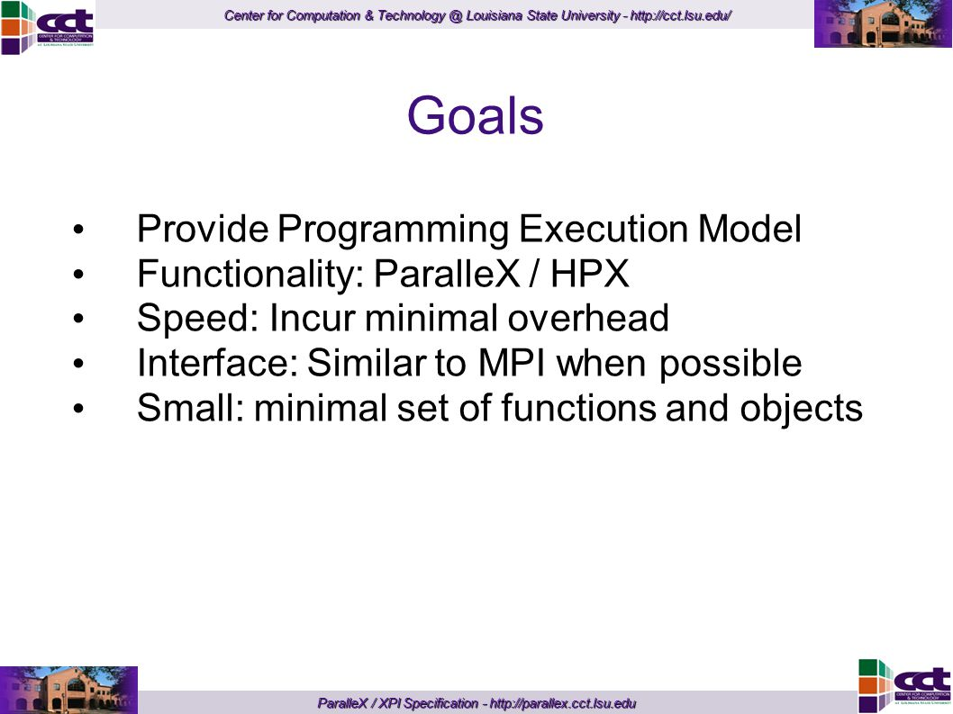 Center for Computation & Technology @ Louisiana State University - http://cct.lsu.edu/ ParalleX / XPI Specification - http://parallex.cct.lsu.edu Goals Provide Programming Execution Model Functionality: ParalleX / HPX Speed: Incur minimal overhead Interface: Similar to MPI when possible Small: minimal set of functions and objects