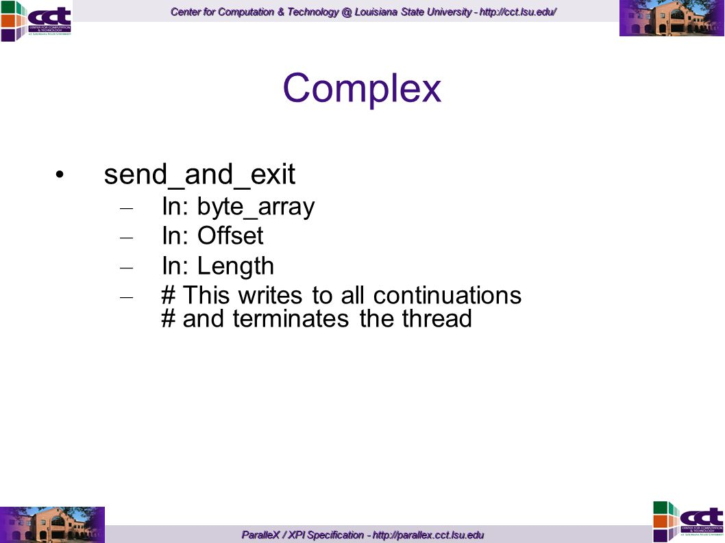 Center for Computation & Technology @ Louisiana State University - http://cct.lsu.edu/ ParalleX / XPI Specification - http://parallex.cct.lsu.edu Complex send_and_exit – In: byte_array – In: Offset – In: Length – # This writes to all continuations # and terminates the thread