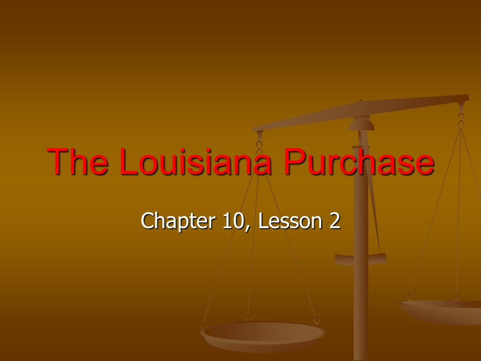 Chapter 10, Lesson 2 The Louisiana Purchase