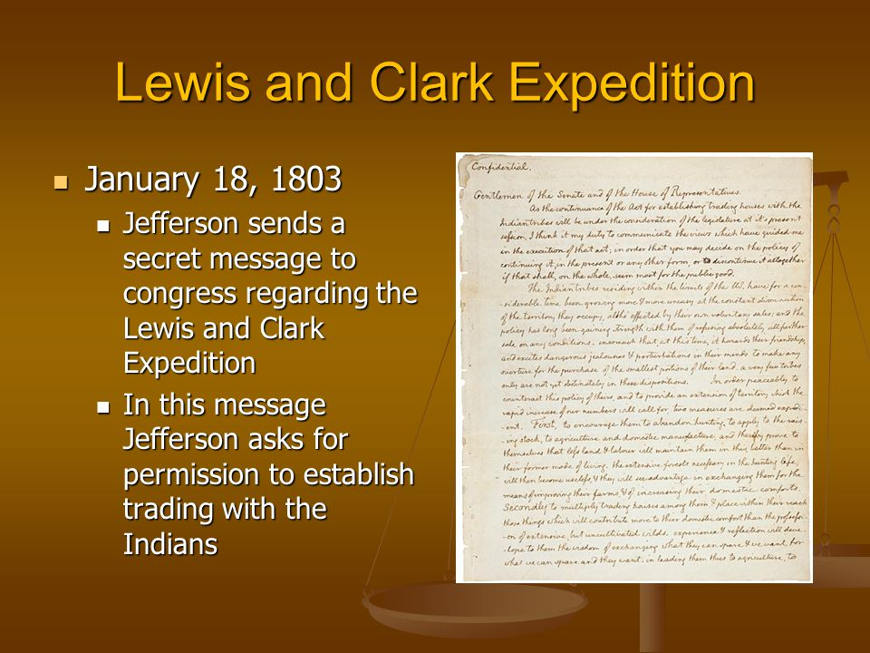 Lewis and Clark Expedition January 18, 1803 January 18, 1803 Jefferson sends a secret message to congress regarding the Lewis and Clark Expedition Jefferson sends a secret message to congress regarding the Lewis and Clark Expedition In this message Jefferson asks for permission to establish trading with the Indians In this message Jefferson asks for permission to establish trading with the Indians