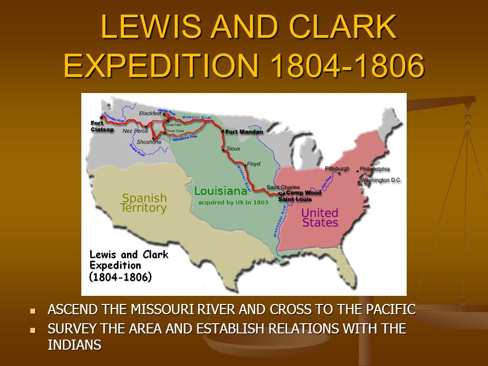 LEWIS AND CLARK EXPEDITION 1804-1806 LEWIS AND CLARK EXPEDITION 1804-1806 ASCEND THE MISSOURI RIVER AND CROSS TO THE PACIFIC ASCEND THE MISSOURI RIVER AND CROSS TO THE PACIFIC SURVEY THE AREA AND ESTABLISH RELATIONS WITH THE INDIANS SURVEY THE AREA AND ESTABLISH RELATIONS WITH THE INDIANS