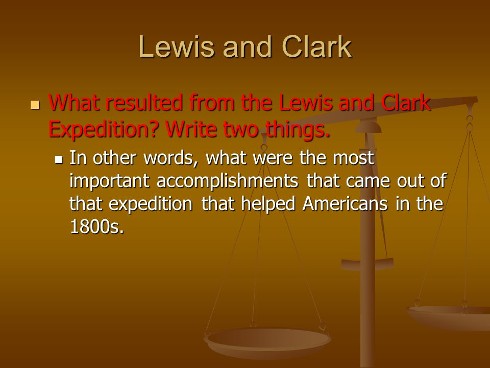 Lewis and Clark What resulted from the Lewis and Clark Expedition.