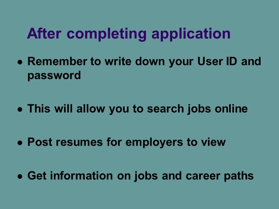After completing application Remember to write down your User ID and password This will allow you to search jobs online Post resumes for employers to view Get information on jobs and career paths