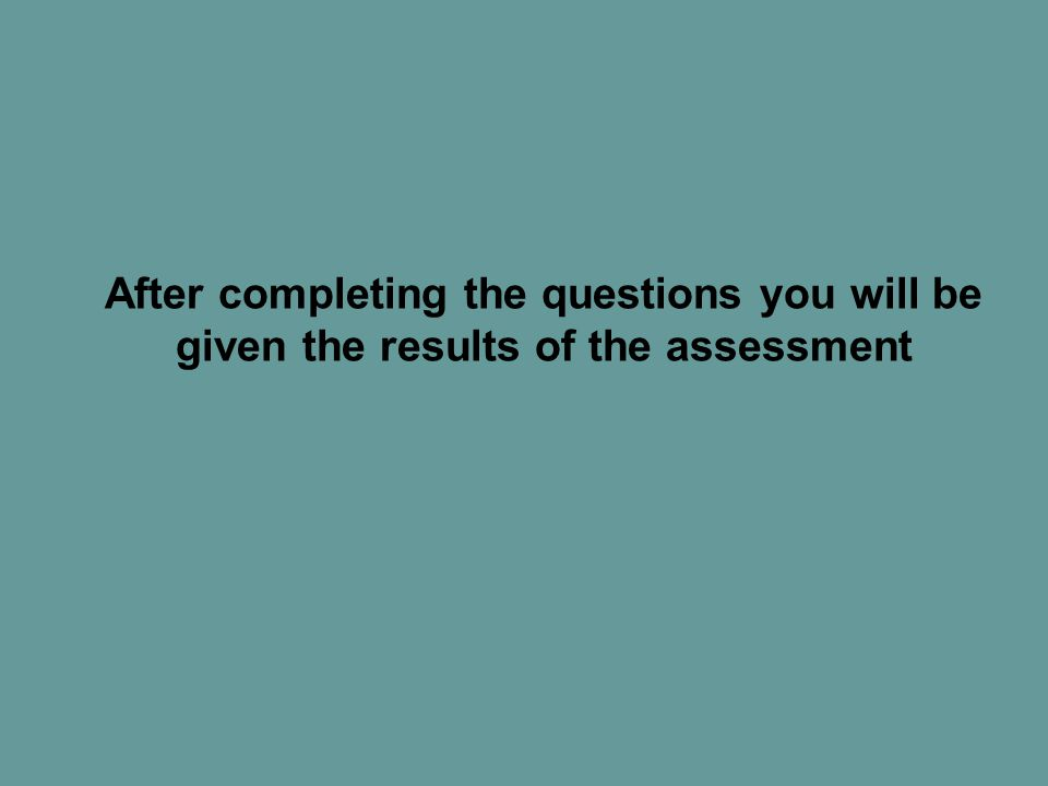 After completing the questions you will be given the results of the assessment