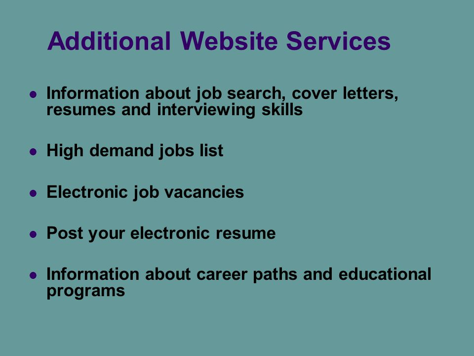 Additional Website Services Information about job search, cover letters, resumes and interviewing skills High demand jobs list Electronic job vacancies Post your electronic resume Information about career paths and educational programs