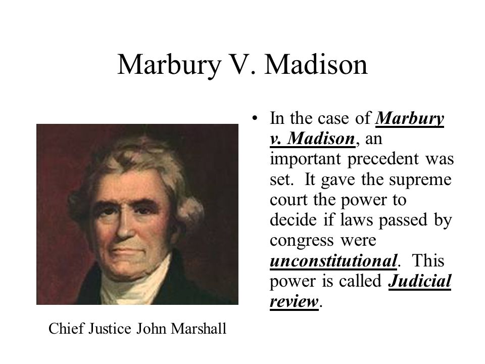 Marbury V. Madison In the case of Marbury v. Madison, an important precedent was set. It gave the supreme court the power to decide if laws passed by